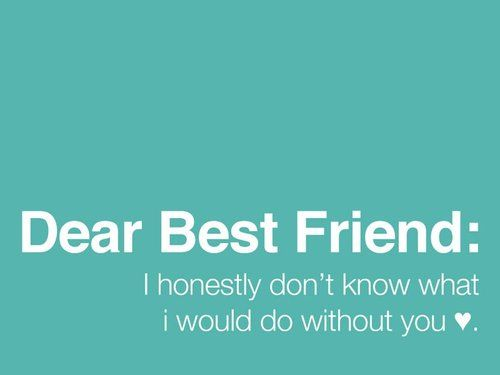 Dear Best Friend: I Honestly Donu0027t Know What I Would Do Without You ...