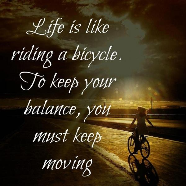 Life is like riding a bicycle. To keep your balance, you must keep moving on