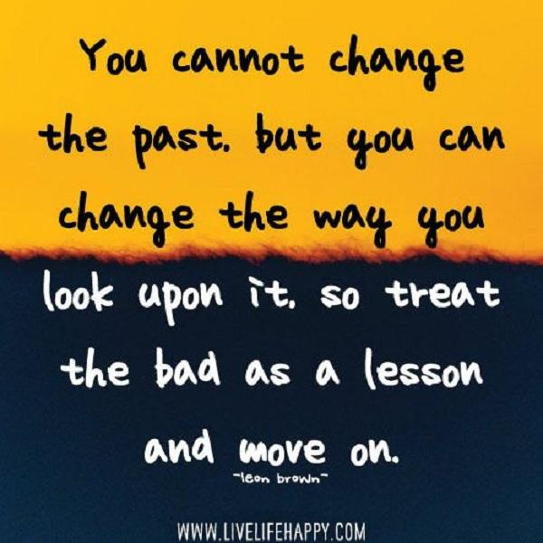 You can't change the past, but you can change the way you look upon it, so treat the bad as a lesson and move on