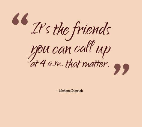 It's the friends you can call up at 4 a.m. that matter - Marlene Dietrich.