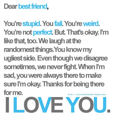You're stupid. You fail. You're weird. You're not perfect. But. That's okay. I'm like that, too. We laugh at the randomest things. You know my ugliest side. Even though we disagree sometimes, we never fight. When I'm sad, you were always there to make sure I'm okay. Thanks for being there for me. I LOVE YOU.