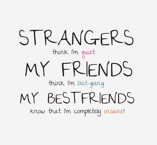 Strangers think I'm quiet, My friends think I'm out-going, My BestFriends know that I'm completely insane!