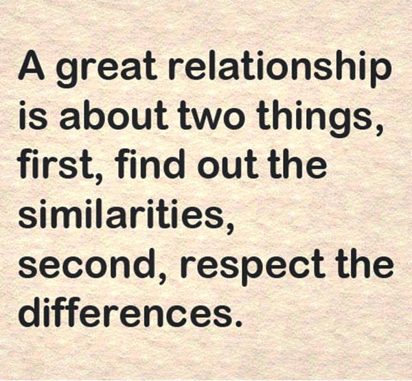 A great relationship is about two things, first, find out the similarities, second, respect differences