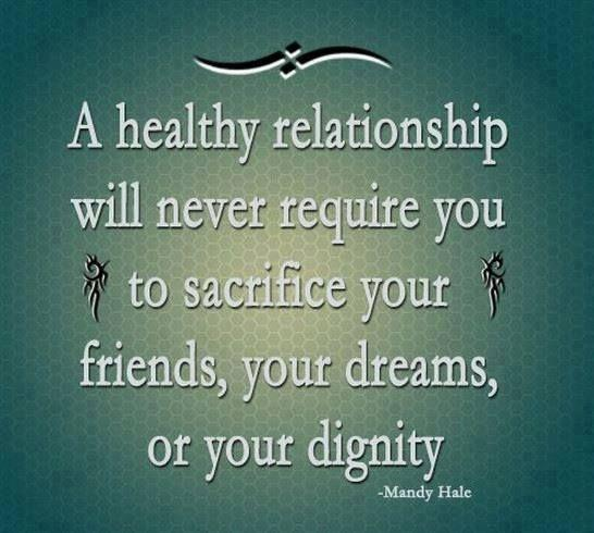 A healthy relationship will never require you to sacrifice your friends, your dreams or your dignity