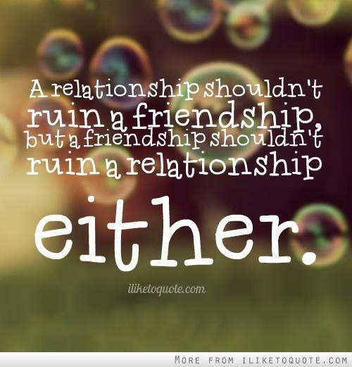 A relationship shouldn't ruin a friendship, but a friendship shouldn't ruin a relationship either