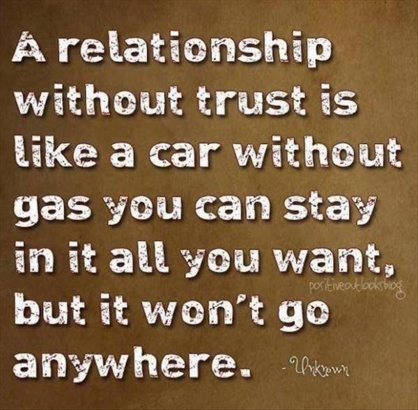 A relationship without trust is like a car without gas you can stay in it all you want, but it won't go anywhere