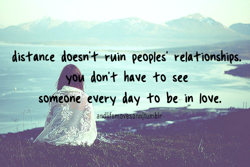 Distance doesn't ruin peoples relationships. you don't have to see someone every day to be in love
