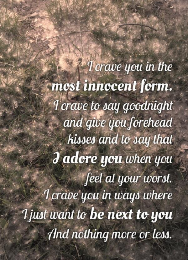 I crave you in the most innocent form. I crave to say good night and give you forehead kisses and to say that I adore you when you feel at your worst.