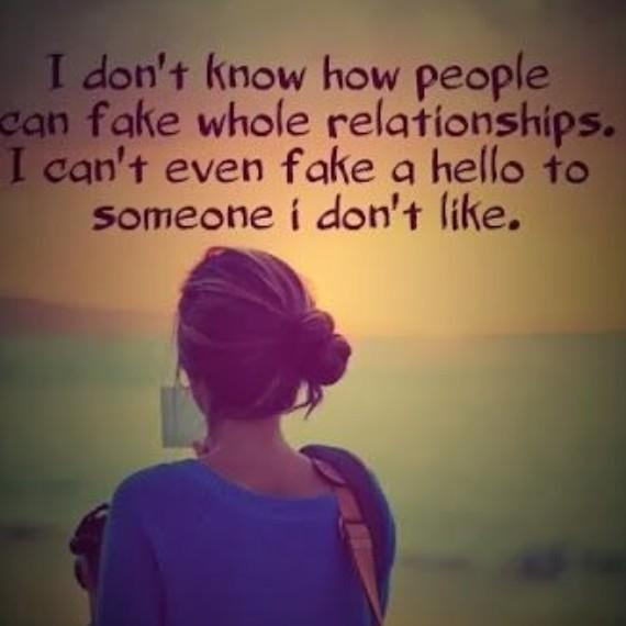 I don't know people can fake whole relationships. I can't even fake a hello to someone I fon't like
