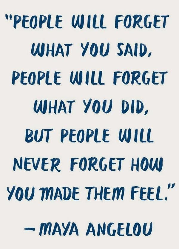 People will forget what you said. People will forget what you did. But people will not forget what you made them fill