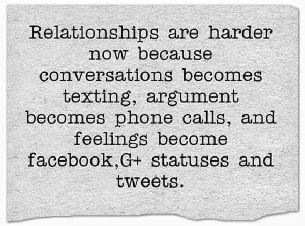 Relationships are harder now because conversations became texting, arguments become phone calls, and feelings become facebook, G+ statuses and tweet