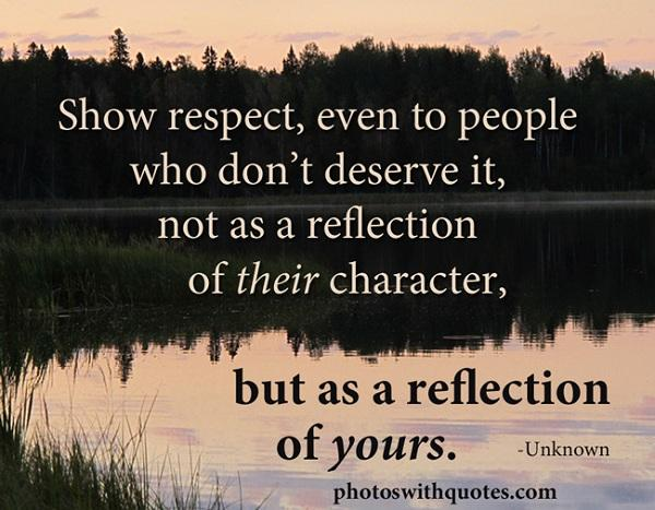 Show respect, even to people who don't deserve it, not as a reflection of their character, but as a reflection of yours