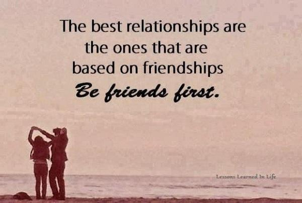 The best relationships are the ones that are based on friendships be friends first