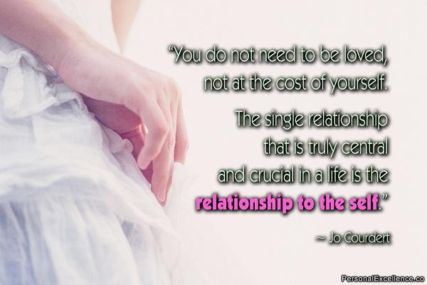 You do not need to be loved, not at the cost of yourself. The single relationship that is truly central and crucial in a life is the relationship to the self