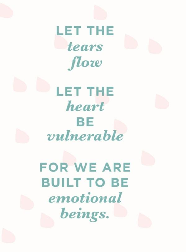Let the tears flow. Let the heart be vulnerable. For we are built to be emotional beings.