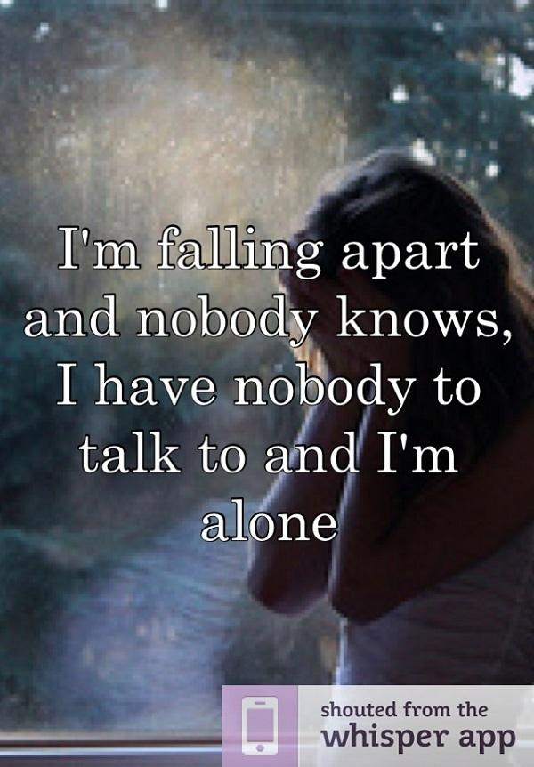 I'm falling apart and nobody knows. I have nobody to talk to and I'm alone.
