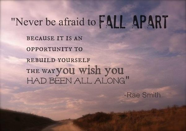 Never be afraid to fall apart because it is an opportunity to rebuild yourself the way you wish you had been all along