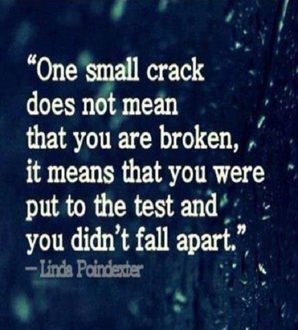 One small Crack doesn't mean that you are broken. It means that you were put to test and you didn't fall apart
