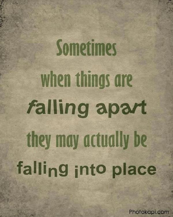 Sometimes when things are falling apart they may actually be falling into place 2