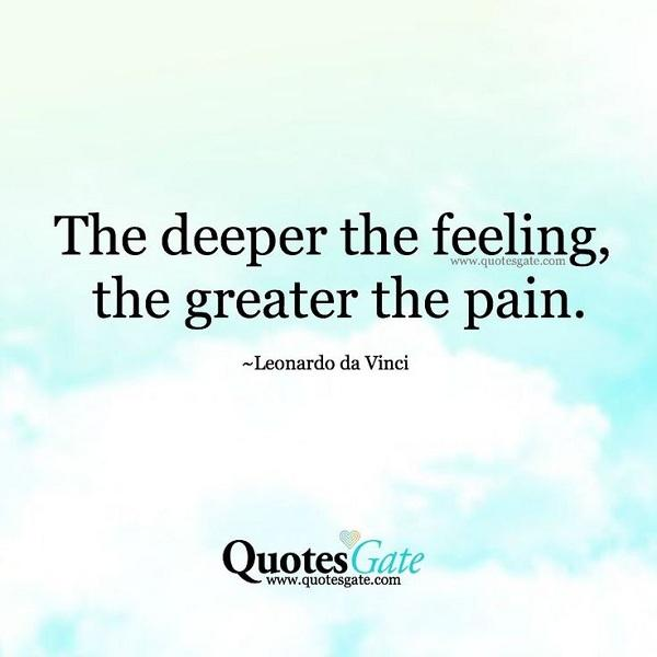 The deeper the feeling, the greater the pain. – Leonardo Da Vinci