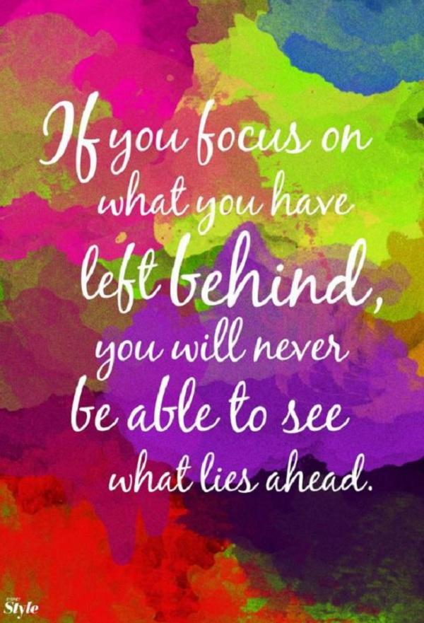 if-you-focus-on-what-you-left-behind-you-will-never-be-able-to-see-what-lies-ahead