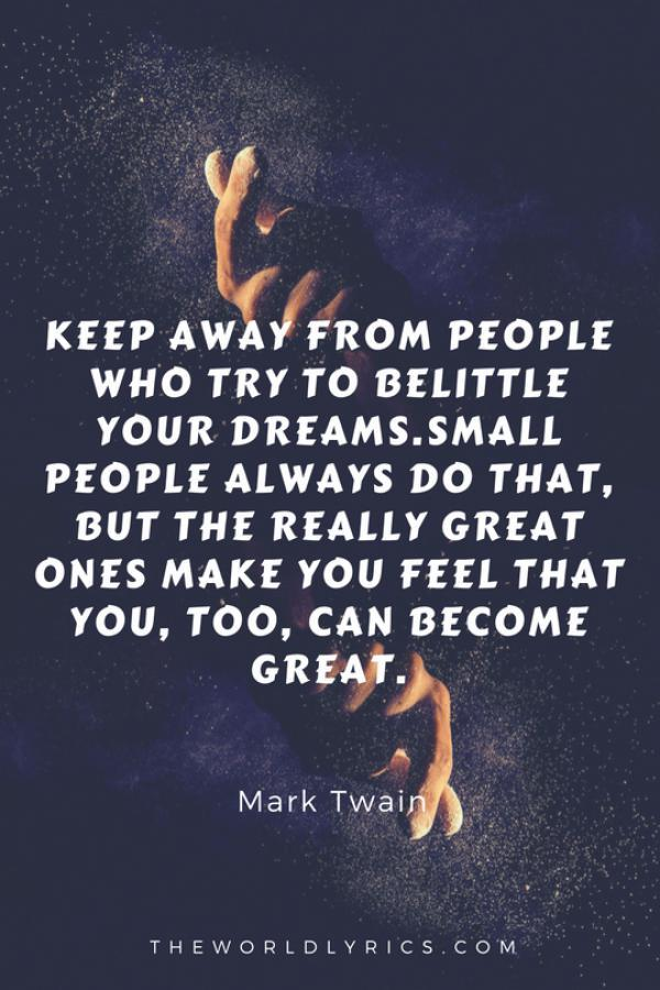 keep-away-from-people-who-try-to-belittle-your-dreams-small-people-always-do-that-but-the-really-great-ones-make-you-feel-that-you-too-can-become-great-600_900