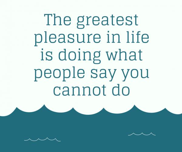 the-greatest-pleasure-in-life-is-doing-what-people-say-you-cannot-do600_502